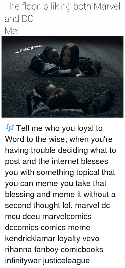 You Loyal: The floor is liking both Marvel  and DC  Me  heDaily  Fanboy  IGI TheDailyFanboy 🎶 Tell me who you loyal to Word to the wise; when you're having trouble deciding what to post and the internet blesses you with something topical that you can meme you take that blessing and meme it without a second thought lol. marvel dc mcu dceu marvelcomics dccomics comics meme kendricklamar loyalty vevo rihanna fanboy comicbooks infinitywar justiceleague