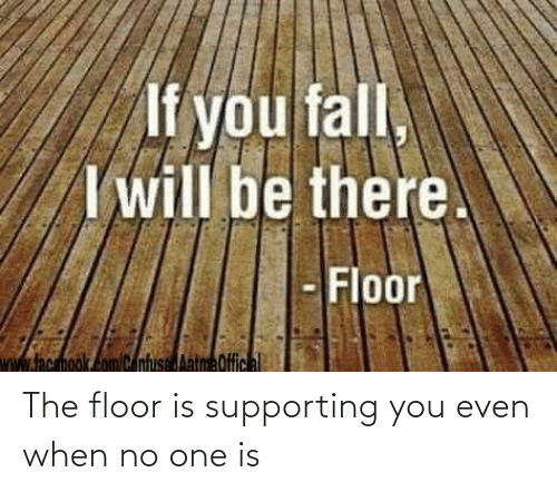 Floor: The floor is supporting you even when no one is