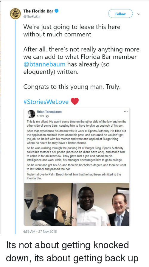 Law School: The Florida Bar  @TheFlaBar  Follow  We're just going to leave this here  without much comment  After all, there's not really anything more  we can add to what Florida Bar member  @btannebaum has already (so  eloquently) written  Congrats to this young man. Truly  #StoriesWe Love  Brian Tannebaum  17 hrs  This is my client. He spent some time on the other side of the law and on the  other side of some bars, causing him to have to give up custody of his son.  After that experience his dream was to work at Sports Authority. He filled out  the application and told them about his past, and assumed he wouldn't get  the job, so he left with his mother and went and applied at Burger King  where he heard he may have a better chance  As he was walking through the parking lot of Burger King, Sports Authority  called his mother's cell phone (because he didn't have one), and asked him  to come in for an interview. They gave him a job and based on his  intelligence and work ethic, his manager encouraged him to go to college  So he went and got his AA and then his bachelor's degree and then he went  to law school and passed the bar  Today I drove to Palm Beach to tell him that he had been admitted to the  Florida Bar  6101  6:59 AM-27 Nov 2018 Its not about getting knocked down, its about getting back up