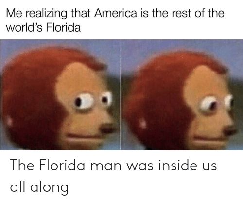 Florida: The Florida man was inside us all along
