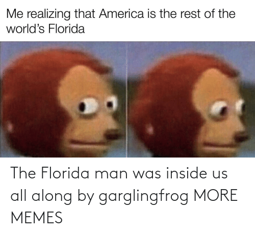 Florida: The Florida man was inside us all along by garglingfrog MORE MEMES