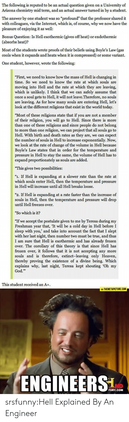 """Proofs: The following is reputed to be an actual question given on a University of  Arizona chemistry mid term, and an actual answer turned in by a student.  The answer by one student was so """"profound"""" that the professor shared it  with colleagues, via the Internet, which is, of course, why we now have the  pleasure of enjoying it as well  Bonus Question: Is Hell exothermic (gives off heat) or endothermic  (absorbs heat)?  Most of the students wrote proofs of their beliefs using Boyle's Law (gas  cools when it expands and heats when it is compressed) or some variant.  One student, however, wrote the following:  First, we need to know how the mass of Hell is changing in  time. So we need to know the rate at which souls are  moving into Hell and the rate at which they are leaving,  which is unlikely. I think that we can safely assume that  once a soul gets to Hell, it will not leave.Therefore, no souls  are leaving. As for how many souls are entering Hell, let's  look at the different religions that exist in the world today.  """"Most of these religions state that if you are not a member  of their religion, you will go to Hell. Since there is more  than one of these religions and since people do not belong  to more than one religion, we can project that all souls go to  Hell. With birth and death rates as they are, we can expect  the number of souls in Hell to increase exponentially. Now,  we look at the rate of change of the volume in Hell because  Boyle's Law states that in order for the temperature and  pressure in Hell to stay the same, the volume of Hell has to  expand proportionately as souls are added.  This gives two possibilities:  """"1. If Hell is expanding at a slower rate than the rate at  which souls enter Hell, then the temperature and pressure  in Hell will increase until all Hell breaks loose.  """"2. If Hell is expanding at a rate faster than the increase of  souls in Hell, then the temperature and pressure will drop  until Hell freezes over  """"So which is it?"""