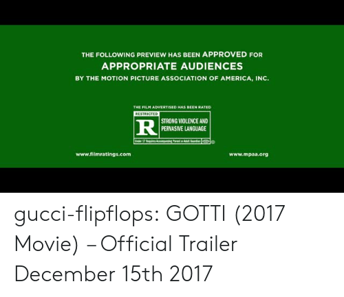 Gotty: THE FOLLOWING PREVIEW HAS BEEN APPROVED FOR  APPROPRIATE AUDIENCES  BY THE MOTION PICTURE ASSOCIATION OF AMERICA, INC.  THE FILM ADVERTISED HAS BEEN RATED  STRONG VIOLENCE AND  PERVASIVE LANGUAGE  www.filmratings.com  www.mpaa.org gucci-flipflops:  GOTTI (2017 Movie) – Official Trailer  December 15th 2017