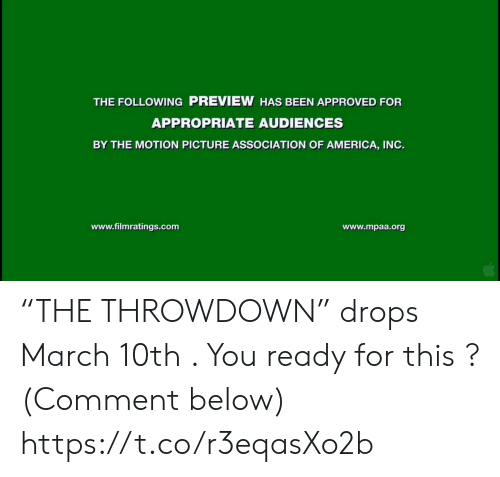 "Comment Below: THE FOLLOWING PREVIEW HAS BEEN APPROVED FOR  APPROPRIATE AUDIENCES  BY THE MOTION PICTURE ASSOCIATION OF AMERICA, INO.  www.filmratings.com  www.mpaa.org ""THE THROWDOWN"" drops March 10th . You ready for this ?  (Comment below) https://t.co/r3eqasXo2b"