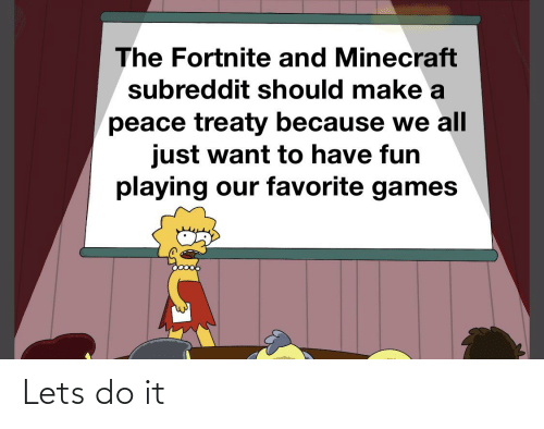 Minecraft, Games, and Dank Memes: The Fortnite and Minecraft  subreddit should make a  peace treaty because we all  just want to have fun  playing our favorite games Lets do it