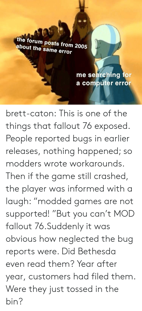 "Reports: the forum posts from 2005  bout the same error  me searching for  a computer error brett-caton:  This is one of the things that fallout 76 exposed. People reported bugs in earlier releases, nothing happened; so modders wrote workarounds. Then if the game still crashed, the player was informed with a laugh: ""modded games are not supported! ""But you can't MOD fallout 76.Suddenly it was obvious how neglected the bug reports were. Did Bethesda even read them? Year after year, customers had filed them. Were they just tossed in the bin?"