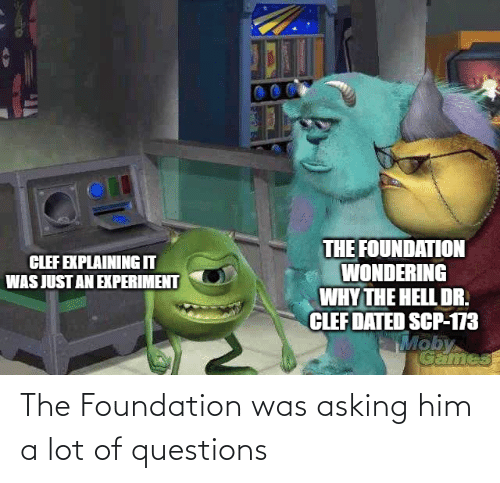 scp-173: THE FOUNDATION  WONDERING  WHY THE HELL DR.  CLEF DATED SCP-173  Moby  CLEF EXPLAINING IT  WAS JUST AN EXPERIMENT  Games The Foundation was asking him a lot of questions