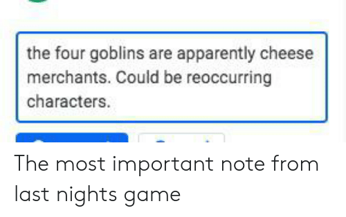 Apparently, Game, and DnD: the four goblins are apparently cheese  merchants. Could be reoccurring  characters The most important note from last nights game