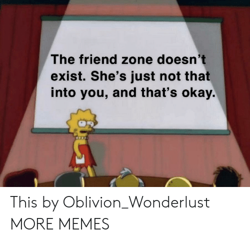 oblivion: The friend zone doesn't  exist. She's just not that  into you, and that's okay. This by Oblivion_Wonderlust MORE MEMES
