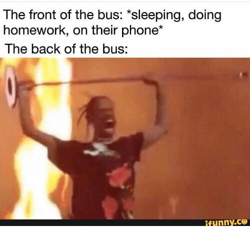 doing homework: The front of the bus: *sleeping, doing  homework, on their phone*  The back of the bus:  ifunny.ce