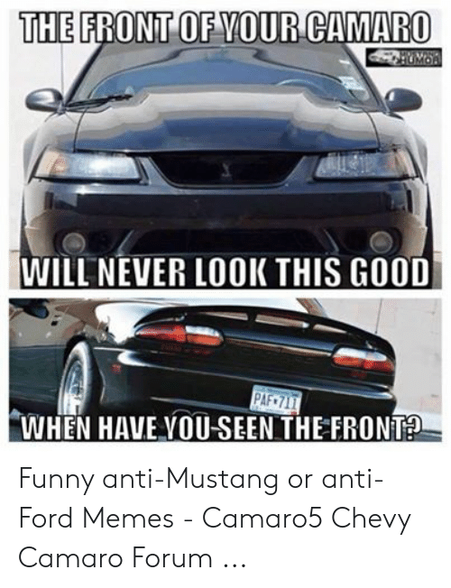Anti Ford: THE FRONT OF YOUR CAMARO  WILL NEVER LOOK THIS GOOD  PAF 717  WHEN HAVE VOU-SEEN THE FRONT Funny anti-Mustang or anti-Ford Memes - Camaro5 Chevy Camaro Forum ...