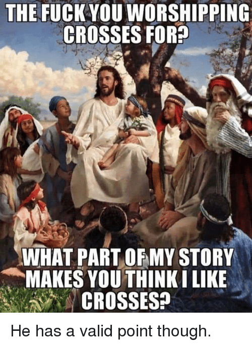 Valid Point: THE FUCK YOU WORSHIPPING  CROSSES FOR?  WHAT PART OFMY STORY  MAKES YOU THINKI LIKE  CROSSES? He has a valid point though.