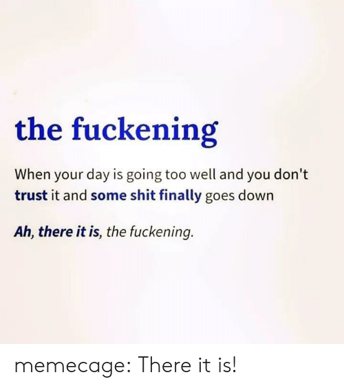 There It Is: the fuckening  When your day is going too well and you don't  trust it and some shit finally goes down  Ah, there it is, the fuckening. memecage:  There it is!