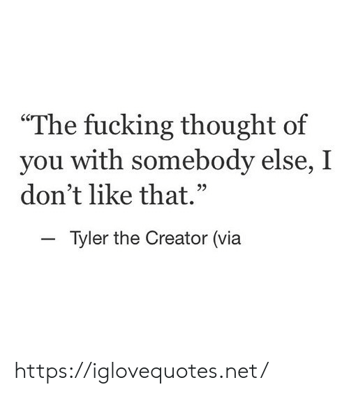 """Fucking, Tyler the Creator, and Thought: """"The fucking thought of  you with somebody else, I  don't like that.  Tyler the Creator (via https://iglovequotes.net/"""