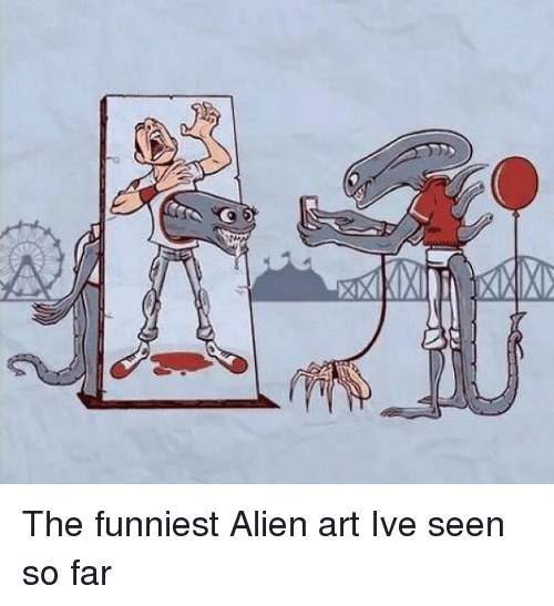 Alien, Art, and Funniest: The funniest Alien art Ive seen so far