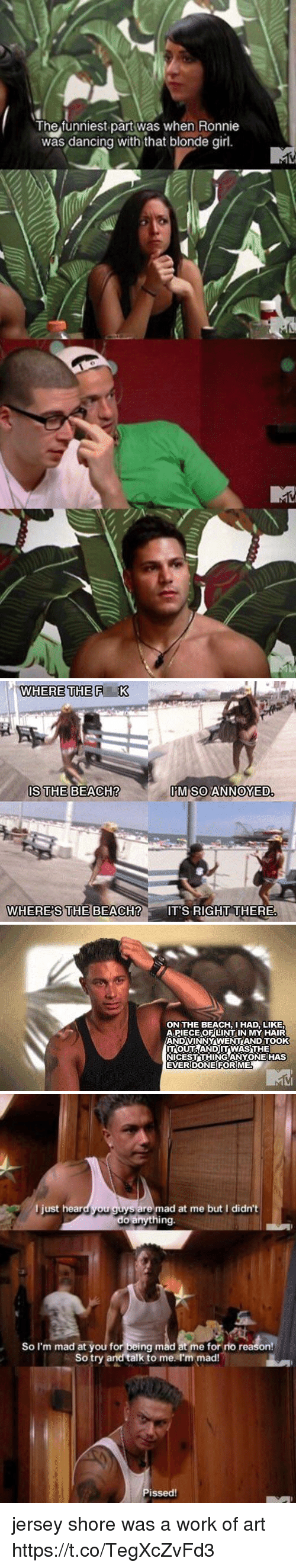 blonde girl: The funniest part was when Honnie  was dancing with that blonde girl.   WHERE THE F  K  IS THE BEACH?  IM SO ANNOYED  WHERES THE BEACH?  IT'S RIGHT THERE   ONTHE BEACH, I HAD, LIKE  APIECEOF LINT IN MY HAIR  ANDVINNYAWENTAND TOOK  ITOUTTAANDITWASUHE  NICEST THINGANYONE HAS  EVER DONE FOR ME   l just hear  ou guys are mad at me but I didn't  do anything.  So I'm mad at you for being mad at me for no reason!  So try and talk to me I'm mad!  Pissed! jersey shore was a work of art https://t.co/TegXcZvFd3
