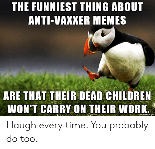 Children, Memes, and Work: THE FUNNIEST THING ABOUT  ANTI-VAXKER MEMES  ARE THAT THEIR DEAD CHILDREN  WON'T CARRY ON THEIR WORK  made on imgur I laugh every time. You probably do too.