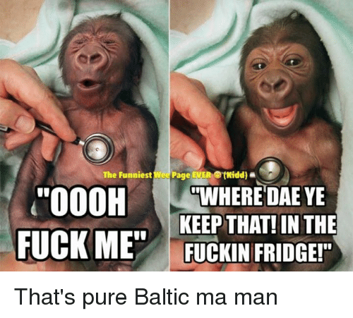 """Baltic: The Funniest Wee  Page EVER etteidd).  """"OOOH  WHERE DAE YE  KEEP THAT! IN THE  FUCK ME""""  FUCKIN FRIDGE!"""" That's pure Baltic ma man"""