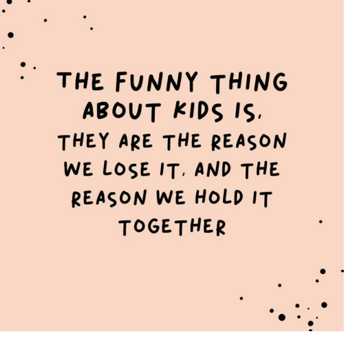 Hold It: THE FUNNY THING  ABOUT KIDS IS.  THEY ARE THE REASON  WE LOSE IT. AND THE  REASON WE HOLD IT  TOGETHER