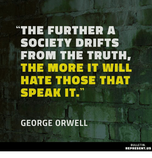 """Memes, George Orwell, and Truth: """"THE FURTHER A  SOCIETY DRIFTS  FROM THE TRUTH  THE MORE IT WILL  HATE THOSE THAT  SPEAK IT.""""  GEORGE ORWELL  BULLETIN.  REPRESENT.US"""
