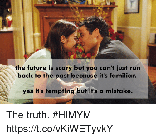 himym: the future is scary but you can't just run  back to the past because it's familiar.  ves it's tempting but it's a mistake. The truth. #HIMYM https://t.co/vKiWETyvkY