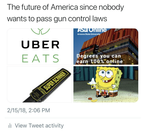 arizona state: The future of America since nobody  wants to pass gun control laws  ASyo  Arizona State University  nline  UBER  EATS  Degrees you can  earn 100%. online.  2/15/18, 2:06 PM  View Tweet activity
