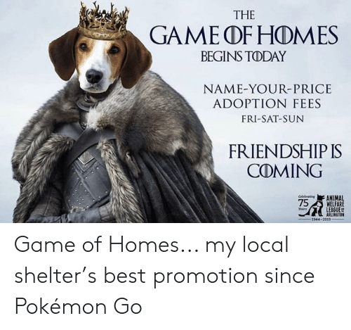 Pokemon, The Game, and Animal: THE  GAME dDF HONA ES  BEGINS TODAY  NAME-YOUR-PRICE  ADOPTION FEES  FRI-SAT-SUN  FRIENDSHIP IS  COMING  celebratsng ANIMAL  MELFARE  LEAGUE  ears  1944-2019 Game of Homes... my local shelter's best promotion since Pokémon Go