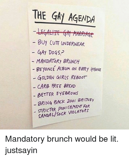 Beyonce, Cute, and Dogs: THE GAy AGENDA  BUY CUTE UNDERWEAR  GAy DoGS-  MANDATORy BRUNCH  BEYONCE ALBUM ON EVERy ipHONE  - GOLDEN GIRIS REBoOr  CARB FREE BREAD  BETTER EYEBRows  BRING BACK 200l BRIITNEy  STRICTER PUNISHMENT FOR  SANDAL/SoCK VIOLATORs Mandatory brunch would be lit. justsayin