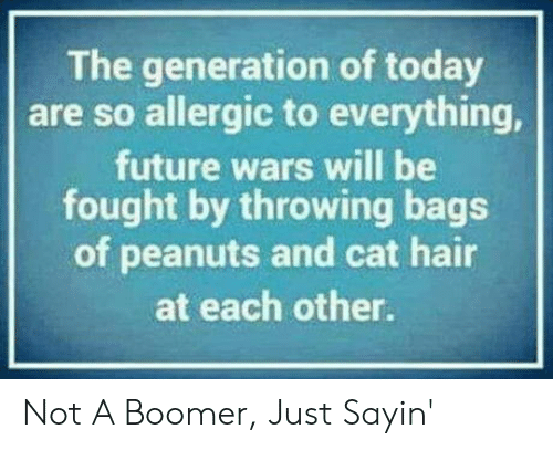Allergic: The generation of today  are so allergic to everything,  future wars will be  fought by throwing bags  of peanuts and cat hair  at each other. Not A Boomer, Just Sayin'