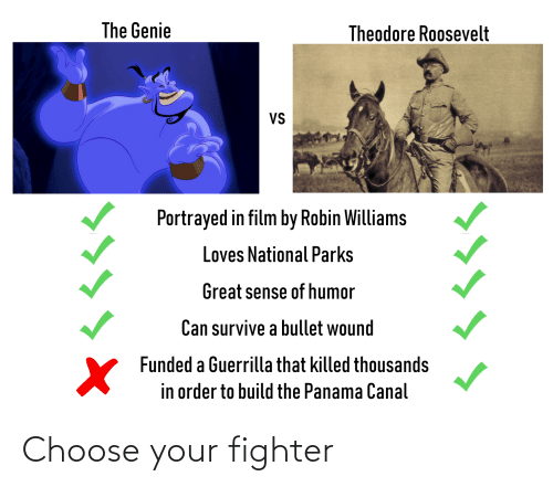 History, Panama, and Robin Williams: The Genie  Theodore Roosevelt  VS  Portrayed in film by Robin Williams  Loves National Parks  Great sense of humor  Can survive a bullet wound  V Funded a Guerrilla that killed thousands  in order to build the Panama Canal  ㄨくくく< Choose your fighter