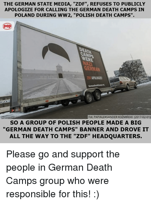 "Memes, Poland, and 🤖: THE GERMAN STATE MEDIA, ""ZDF"", REFUSES TO PUBLICLY  APOLOGIZE FOR CALLING THE GERMAN DEATH CAMPS IN  POLAND DURING WW2, ""POLISH DEATH CAMPS""  DENNA  GERMAN  Fot. PAP/ALEKSANDER KozMINSK (2017-02-01)  SO A GROUP OF POLISH PEOPLE MADE A BIG  ""GERMAN DEATH CAMPS"" BANNER AND DROVE IT  ALL THE WAY TO THE ""ZDF"" HEADQUARTERS. Please go and support the people in German Death Camps group who were responsible for this! :)"