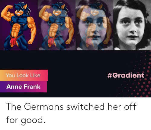 germans: The Germans switched her off for good.