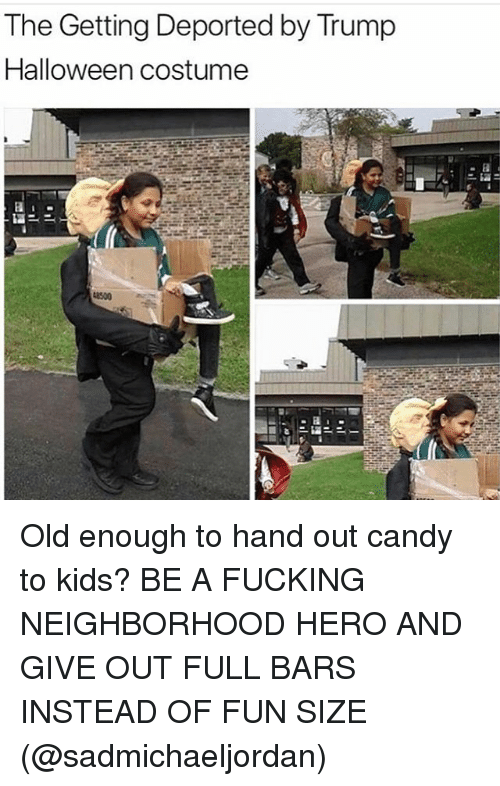 Candy, Fucking, and Halloween: The Getting Deported by Trump  Halloween costume  8500 Old enough to hand out candy to kids? BE A FUCKING NEIGHBORHOOD HERO AND GIVE OUT FULL BARS INSTEAD OF FUN SIZE (@sadmichaeljordan)