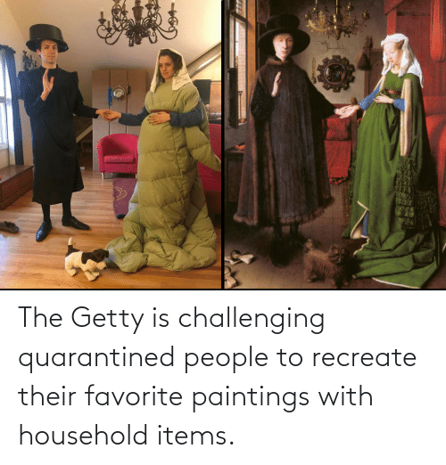getty: The Getty is challenging quarantined people to recreate their favorite paintings with household items.