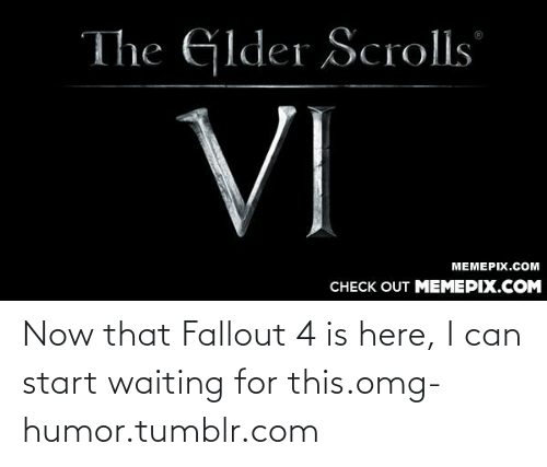 128i: The GIder Scrolls  VI  MEMEPIX.COM  CНЕCK OUT MЕМЕРIХ.COM Now that Fallout 4 is here, I can start waiting for this.omg-humor.tumblr.com