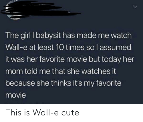 Cute, Girl, and Movie: The girl I babysit has made me watch  Wall-e at least 10 times so l assumed  it was her favorite movie but today her  mom told me that she watches it  because she thinks it's my favorite  movie This is Wall-e cute