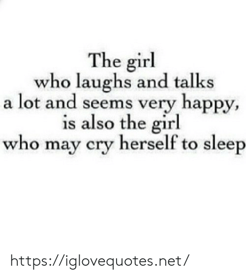 very happy: The girl  who laughs and talks  a lot and seems very happy,  is also the girl  who may cry herself to sleep https://iglovequotes.net/