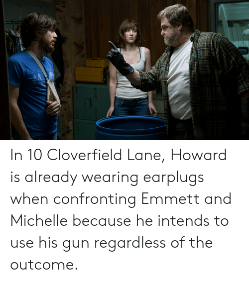 cloverfield: The Go In 10 Cloverfield Lane, Howard is already wearing earplugs when confronting Emmett and Michelle because he intends to use his gun regardless of the outcome.