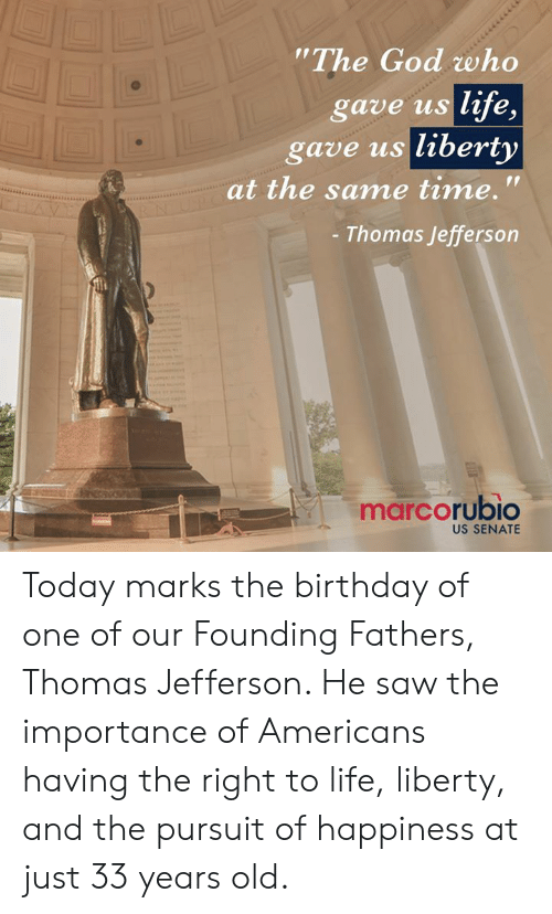 "Birthday, God, and Life: The God who  gave us life,  gave us liberty  at the same time.'""  Thomas Jefferson  marcorubio  US SENATE Today marks the birthday of one of our Founding Fathers, Thomas Jefferson. He saw the importance of Americans having the right to life, liberty, and the pursuit of happiness at just 33 years old."