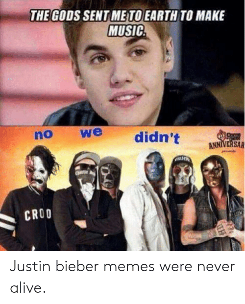 Bieber Memes: THE GODS SENT ME TO EARTH TO MAKE  MUSIC  we  no  didn't  Oncw  ANNIVERSAR  Cere  CROO Justin bieber memes were never alive.