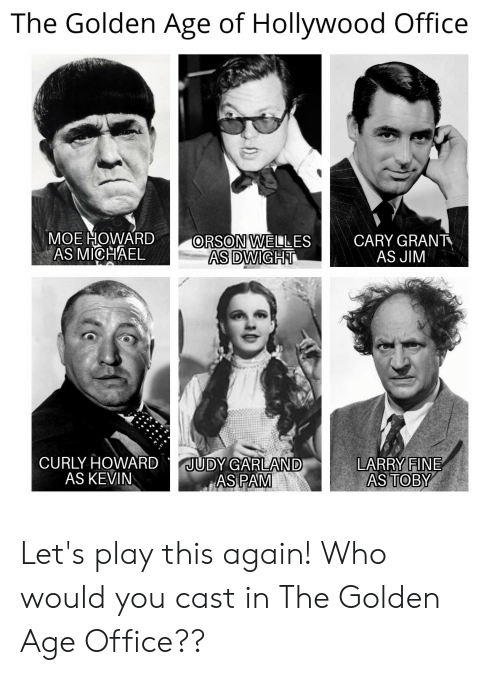 orson welles: The Golden Age of Hollywood Office  MOE HOWARD  AS MICHAEL  ORSON WELLES  AS DWIGHT  CARY GRANT  AS JIM  UDY CARLAND  CURLY HOWARD  AS KEVIN  LARRY FINE  AS TOBY Let's play this again! Who would you cast in The Golden Age Office??