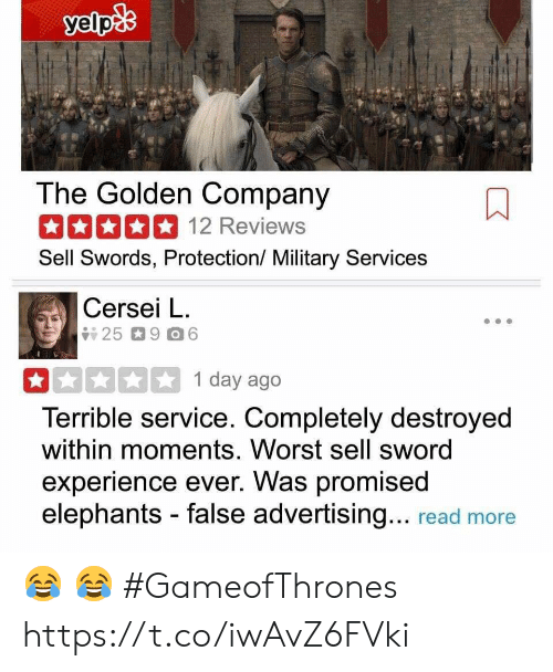 Military, Elephants, and Experience: The Golden Company  12 Reviews  Sell Swords, Protection/ Military Services  Cersei L.  1 day ago  Terrible service. Completely destroyed  within moments. Worst sell sword  experience ever. Was promised  elephants - false advertising... read more 😂 😂 #GameofThrones https://t.co/iwAvZ6FVki