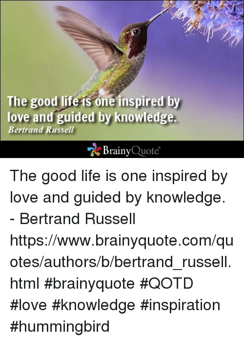 Hummingbirds: The good life is one inspired by  love and guided by knowledge.  Bertrand Russell  Brainy  Quote The good life is one inspired by love and guided by knowledge. - Bertrand Russell https://www.brainyquote.com/quotes/authors/b/bertrand_russell.html #brainyquote #QOTD #love #knowledge #inspiration #hummingbird