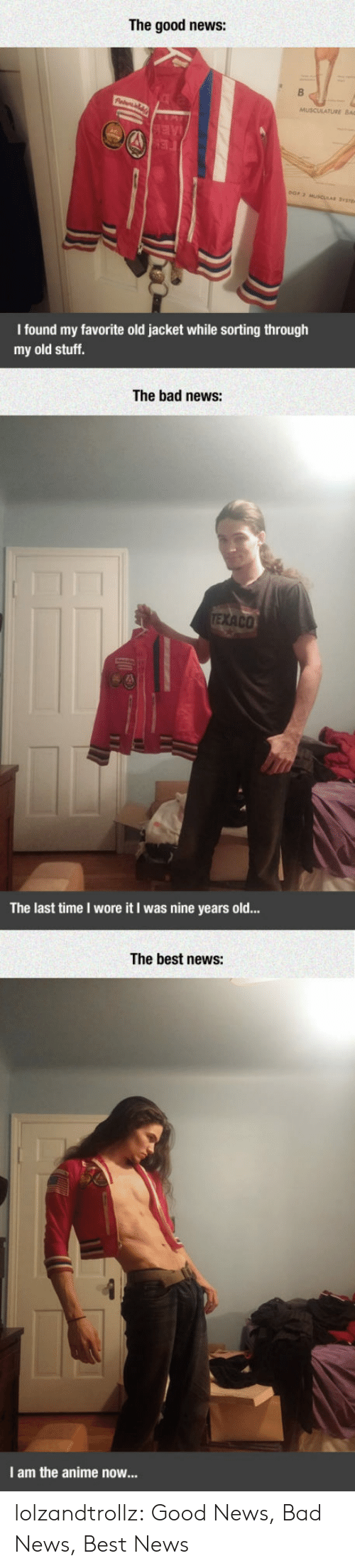Anime, Bad, and News: The good news:  AE  FE  eOr 2 MUSCULAR SYt  I found my favorite old jacket while sorting through  my old stuff.  The bad news:  TEXACO  The last time I wore it I was nine years old...  The best news:  I am the anime now... lolzandtrollz:  Good News, Bad News, Best News