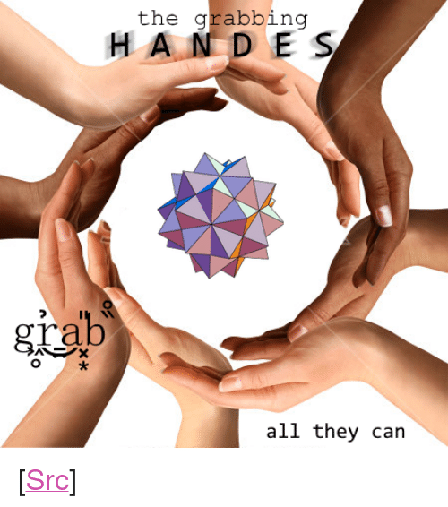 "rab: the grabbing  H AND E S  rab  all they can <p>[<a href=""https://www.reddit.com/r/surrealmemes/comments/7odgv5/they_will_soon_seize_geometries_itself/"">Src</a>]</p>"