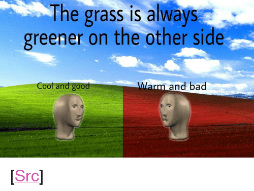 """Grass Is Always Greener: The grass is always  greener on the other side  Cool and good  Warm and bad <p>[<a href=""""https://www.reddit.com/r/surrealmemes/comments/7y5osf/grass/"""">Src</a>]</p>"""