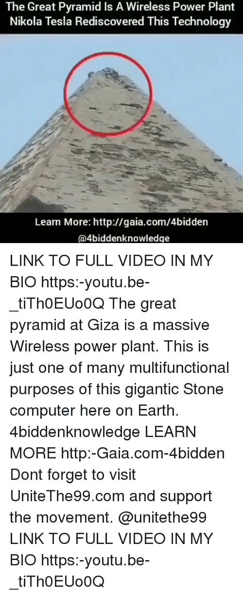 stoning: The Great Pyramid Is A Wireless Power Plant  Nikola Tesla Rediscovered This Technology  Learn More: http://gaia.com/4bidden  @4biddenknowledge LINK TO FULL VIDEO IN MY BIO https:-youtu.be-_tiTh0EUo0Q The great pyramid at Giza is a massive Wireless power plant. This is just one of many multifunctional purposes of this gigantic Stone computer here on Earth. 4biddenknowledge LEARN MORE http:-Gaia.com-4bidden Dont forget to visit UniteThe99.com and support the movement. @unitethe99 LINK TO FULL VIDEO IN MY BIO https:-youtu.be-_tiTh0EUo0Q