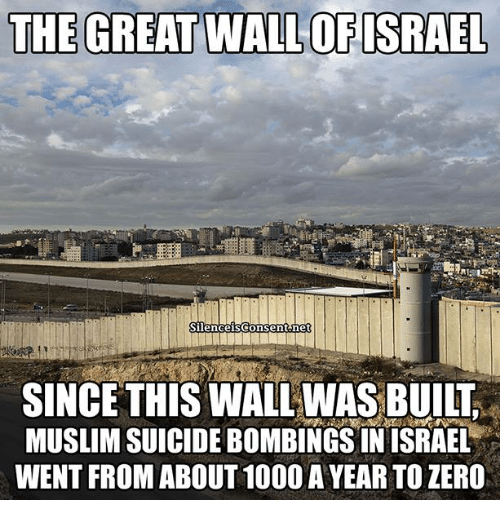the-great-wall: THE GREAT WALL OF ISRAEL  Silenceisconsentonet  SINCE THIS WALLWASBUILT  MUSLIMSUICIDEBOMBINGSIN ISRAEL  WENT FROM ABOUT 1000 A YEAR TO ZERO
