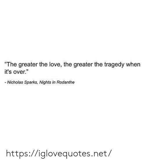 """Love, Nicholas Sparks, and Net: """"The greater the love, the greater the tragedy when  it's over.""""  -Nicholas Sparks, Nights in Rodanthe https://iglovequotes.net/"""