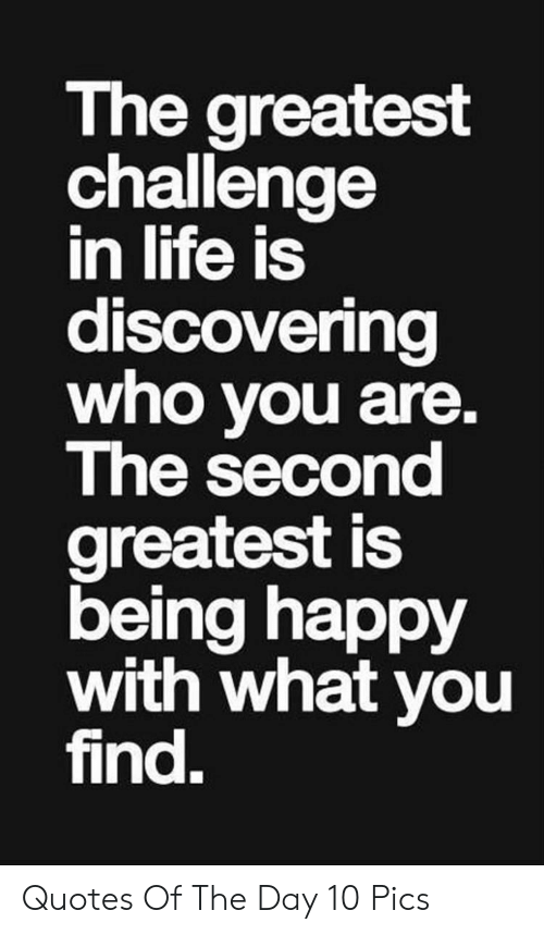 challenge: The greatest  challenge  in life is  discovering  who you are.  The second  greatest is  being happy  with what you  find. Quotes Of The Day 10 Pics